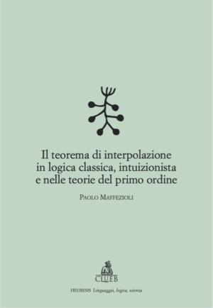Il teorema di interpolazione in logica classica, intuizionista e nelle teorie del primo ordine, di Paolo Maffezioli