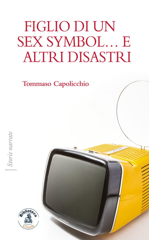 Figlio di un sex symbol… e altri disastri, di Tommaso Capolicchio